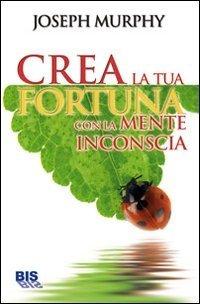 Crea la Tua Fortuna con la Mente Inconscia - Libro