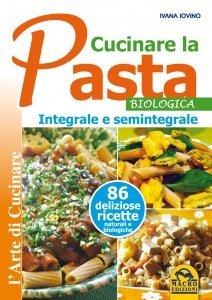 Cucinare la Pasta biologica, integrale e semintegrale - Libro