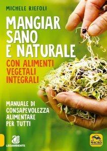 Mangiar Sano e Naturale con Alimenti Vegetali Integrali - Libro