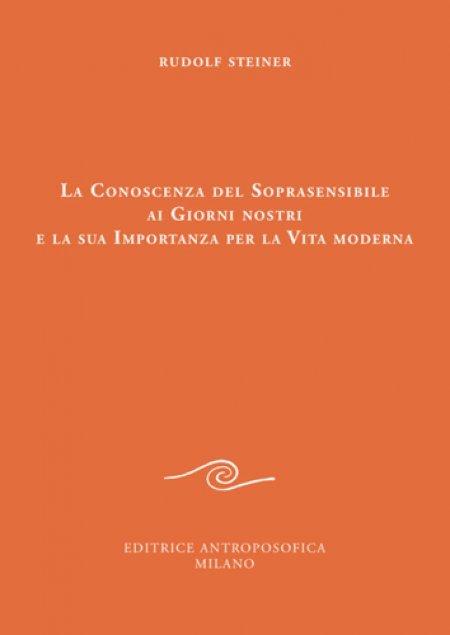 Conoscenza del Soprasensibile ai Giorni nostri e la sua Importanza per la Vita moderna - Libro